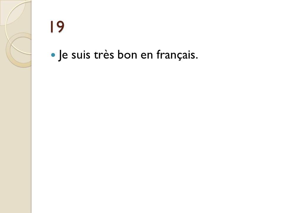 19 Je suis très bon en français. Je suis très fort en français.