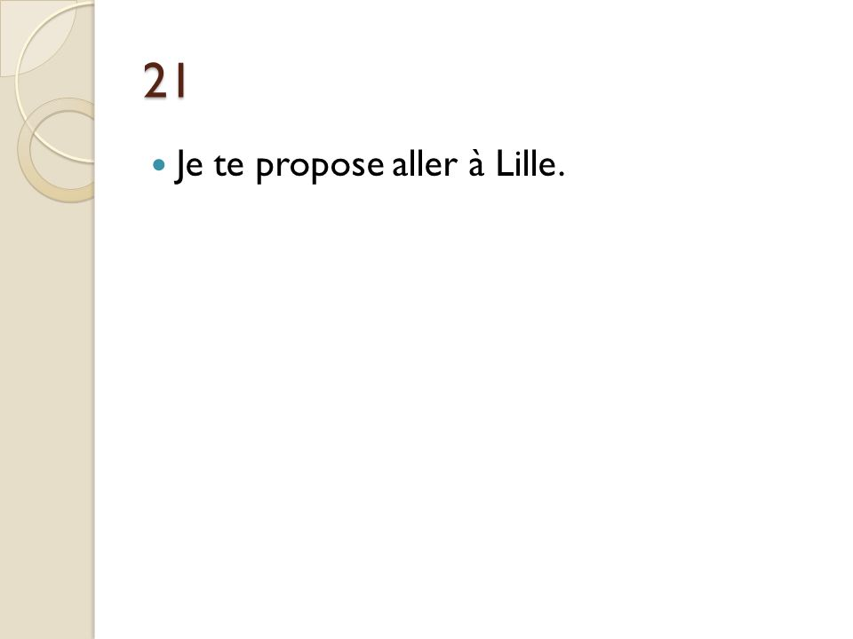 21 Je te propose aller à Lille. Je te propose d'aller à Lille.