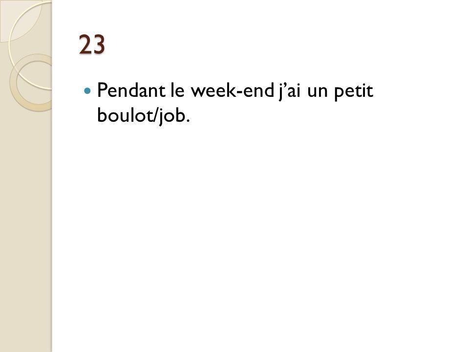 23 Pendant le week-end j'ai un petit boulot/job.