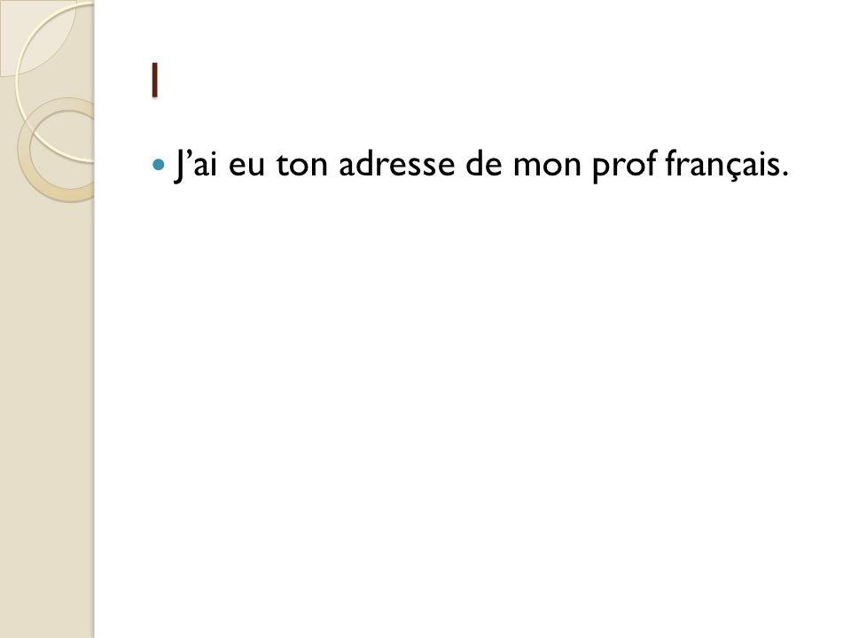 1 J'ai eu ton adresse de mon prof français.