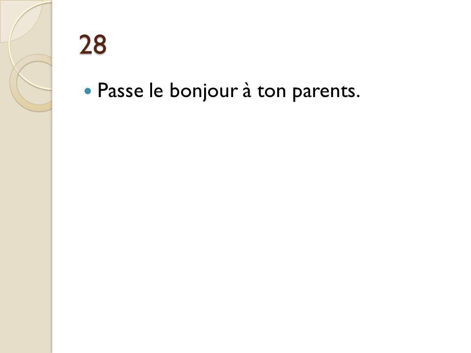28 Passe le bonjour à ton parents. Passe le bonjour à tes parents.