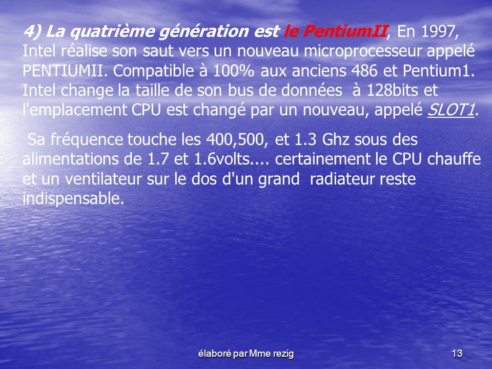 4) La quatrième génération est le PentiumII, En 1997, Intel réalise son saut vers un nouveau microprocesseur appelé PENTIUMII. Compatible à 100% aux anciens 486 et Pentium1. Intel change la taille de son bus de données à 128bits et l emplacement CPU est changé par un nouveau, appelé SLOT1.