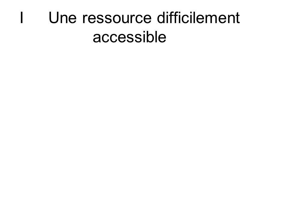 I Une ressource difficilement accessible