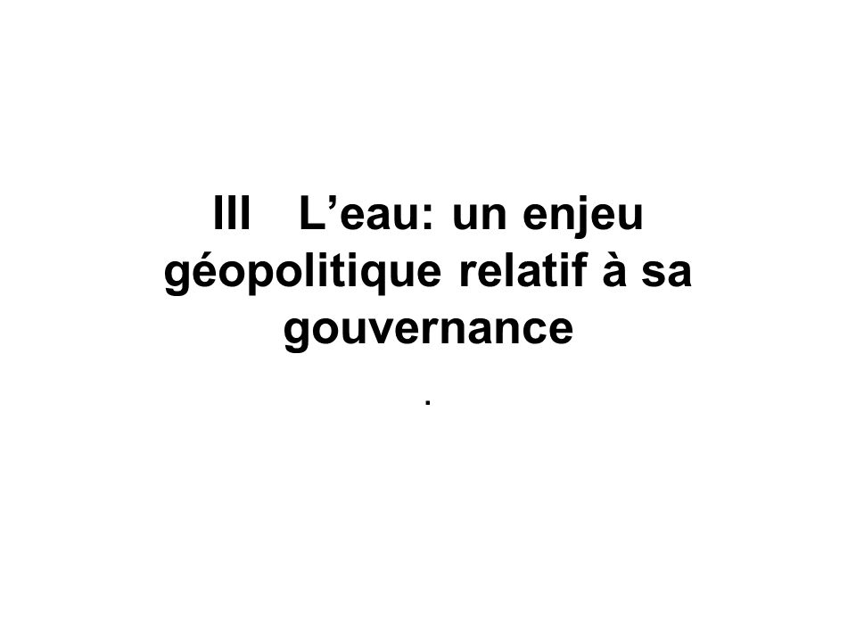 III L'eau: un enjeu géopolitique relatif à sa gouvernance
