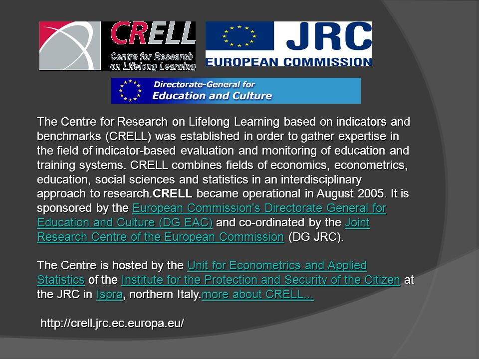 The Centre for Research on Lifelong Learning based on indicators and benchmarks (CRELL) was established in order to gather expertise in the field of indicator-based evaluation and monitoring of education and training systems. CRELL combines fields of economics, econometrics, education, social sciences and statistics in an interdisciplinary approach to research.CRELL became operational in August 2005. It is sponsored by the European Commission s Directorate General for Education and Culture (DG EAC) and co-ordinated by the Joint Research Centre of the European Commission (DG JRC).
