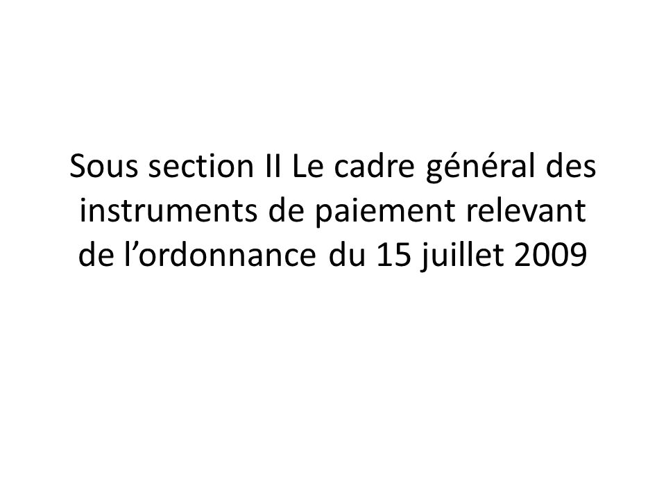 Sous section II Le cadre général des instruments de paiement relevant de l'ordonnance du 15 juillet 2009