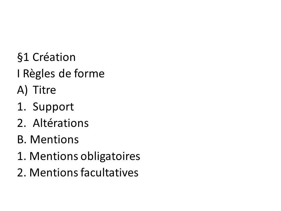 §1 Création I Règles de forme. Titre. Support. Altérations. B. Mentions. 1. Mentions obligatoires.