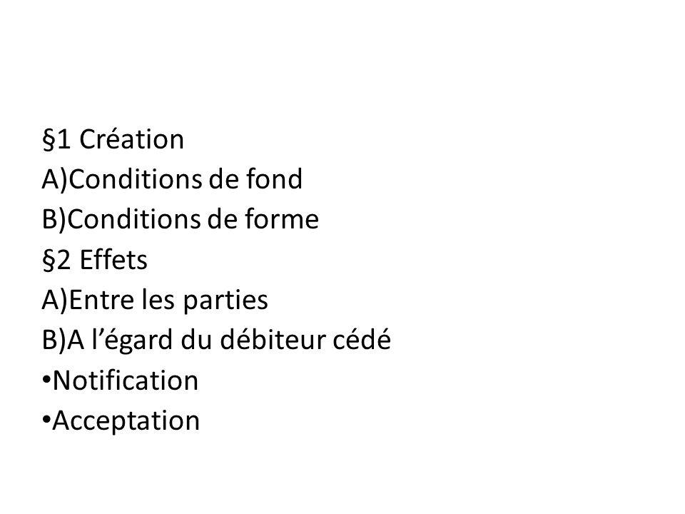 §1 Création Conditions de fond. Conditions de forme. §2 Effets. Entre les parties. A l'égard du débiteur cédé.