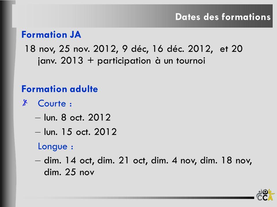 Dates des formations Formation JA. 18 nov, 25 nov. 2012, 9 déc, 16 déc. 2012, et 20 janv. 2013 + participation à un tournoi.