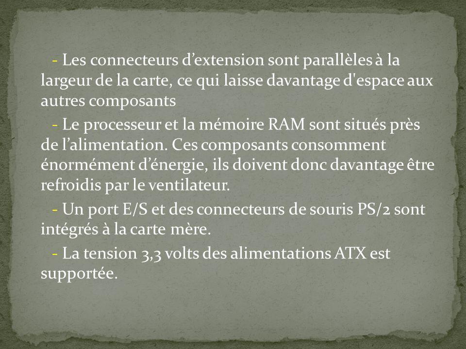 - Les connecteurs d'extension sont parallèles à la largeur de la carte, ce qui laisse davantage d espace aux autres composants - Le processeur et la mémoire RAM sont situés près de l'alimentation.