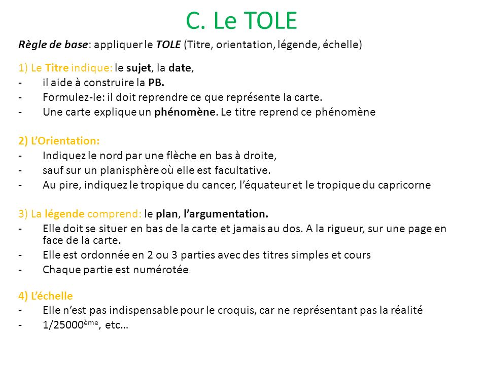 C. Le TOLE Règle de base: appliquer le TOLE (Titre, orientation, légende, échelle) 1) Le Titre indique: le sujet, la date,