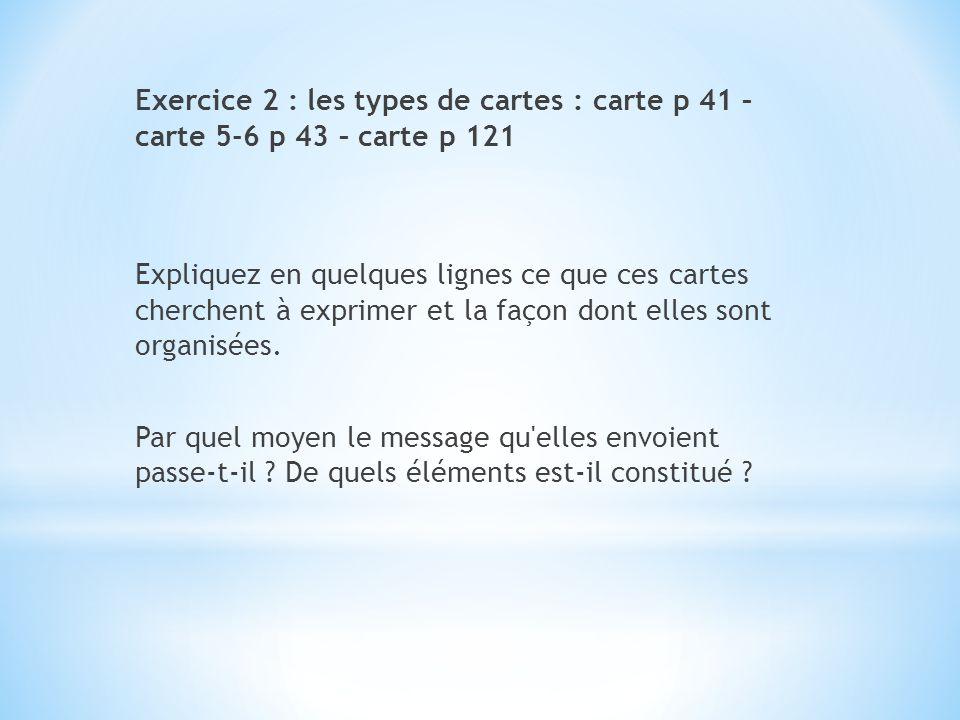 Exercice 2 : les types de cartes : carte p 41 – carte 5-6 p 43 – carte p 121 Expliquez en quelques lignes ce que ces cartes cherchent à exprimer et la façon dont elles sont organisées.