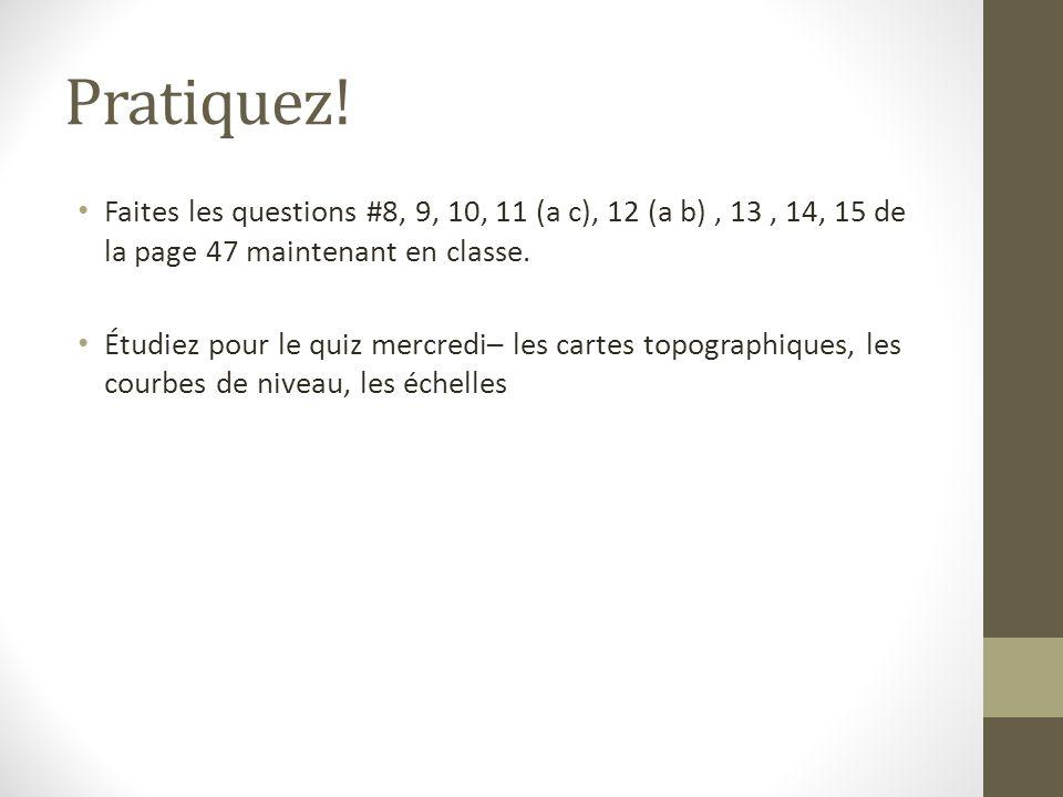Pratiquez! Faites les questions #8, 9, 10, 11 (a c), 12 (a b) , 13 , 14, 15 de la page 47 maintenant en classe.