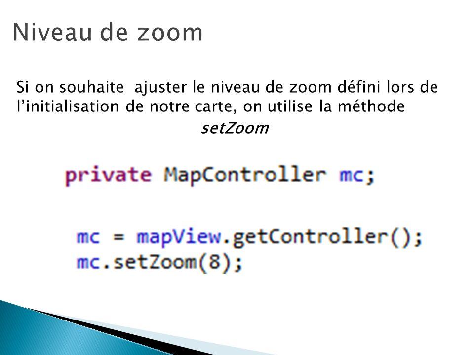Niveau de zoom Si on souhaite ajuster le niveau de zoom défini lors de l'initialisation de notre carte, on utilise la méthode setZoom