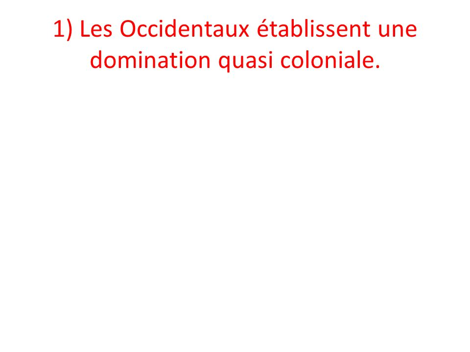 1) Les Occidentaux établissent une domination quasi coloniale.