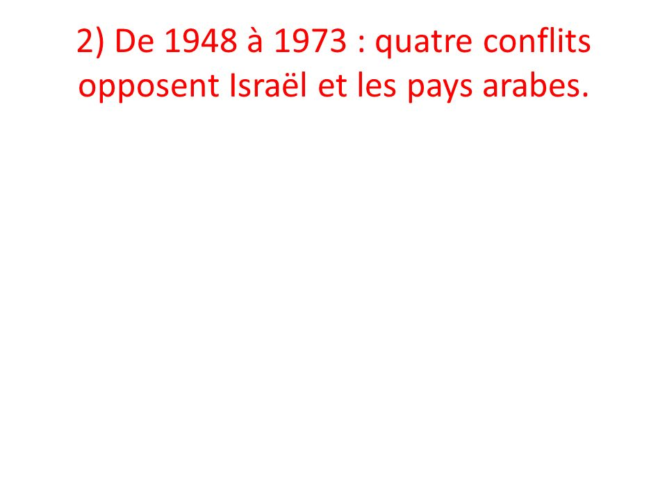 2) De 1948 à 1973 : quatre conflits opposent Israël et les pays arabes.