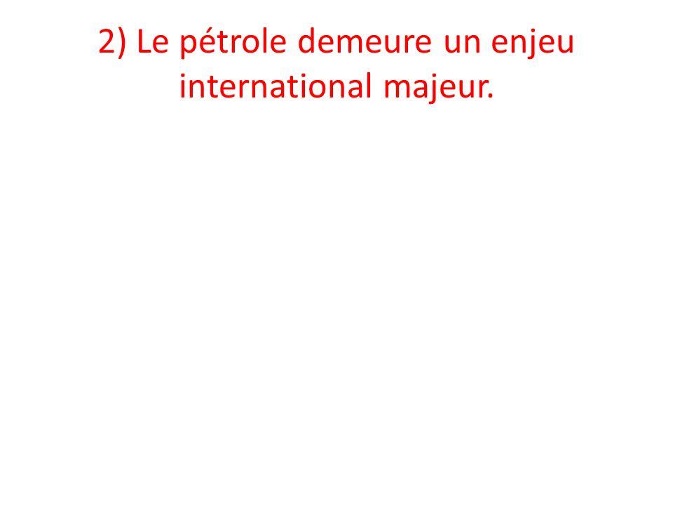 2) Le pétrole demeure un enjeu international majeur.