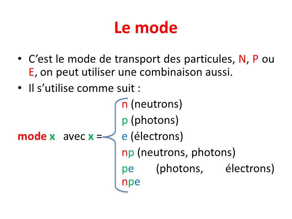 Le mode C'est le mode de transport des particules, N, P ou E, on peut utiliser une combinaison aussi.
