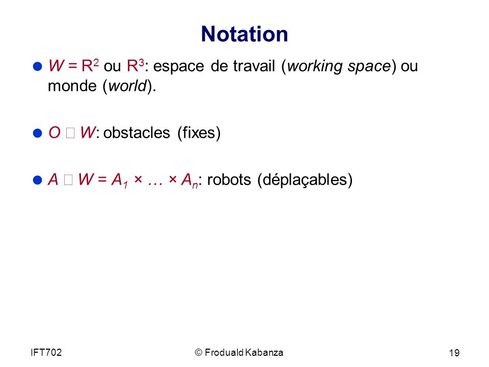 Notation W = R2 ou R3: espace de travail (working space) ou monde (world). O Í W: obstacles (fixes)