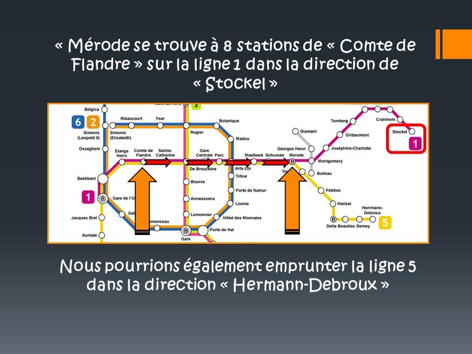« Mérode se trouve à 8 stations de « Comte de Flandre » sur la ligne 1 dans la direction de « Stockel »