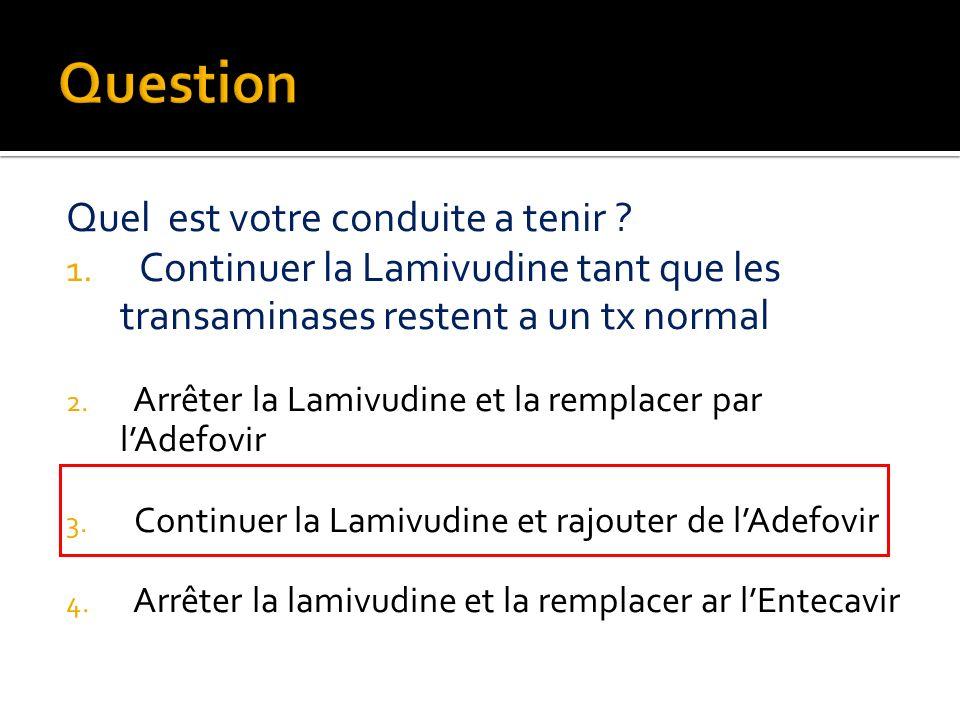 Question Quel est votre conduite a tenir Continuer la Lamivudine tant que les transaminases restent a un tx normal.