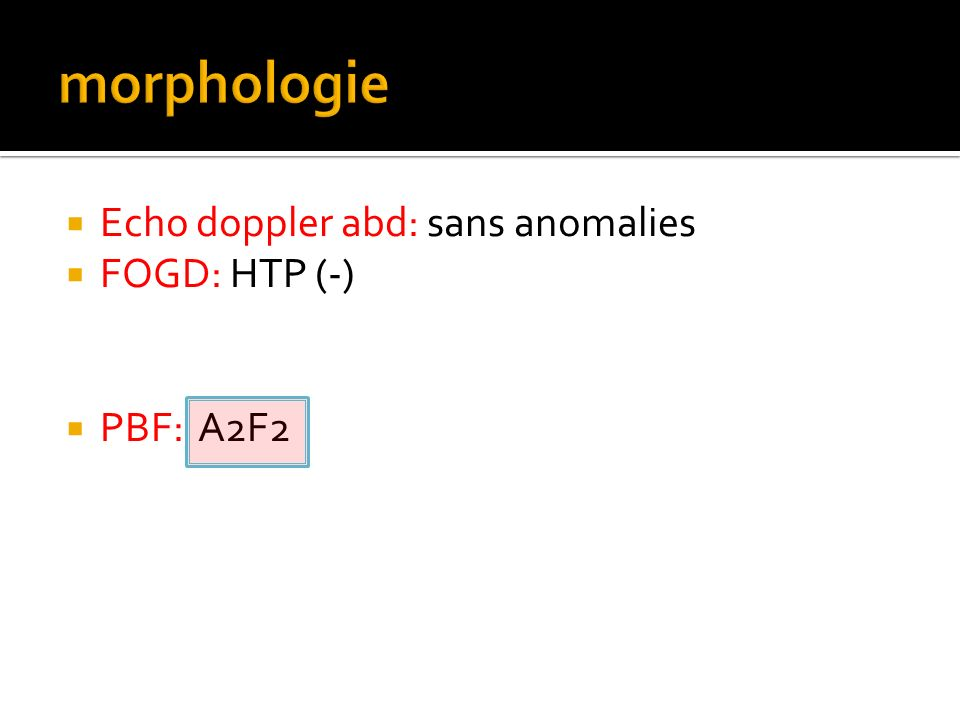 morphologie Echo doppler abd: sans anomalies FOGD: HTP (-) PBF: A2F2