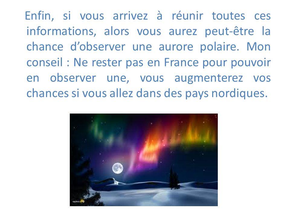 Enfin, si vous arrivez à réunir toutes ces informations, alors vous aurez peut-être la chance d'observer une aurore polaire.