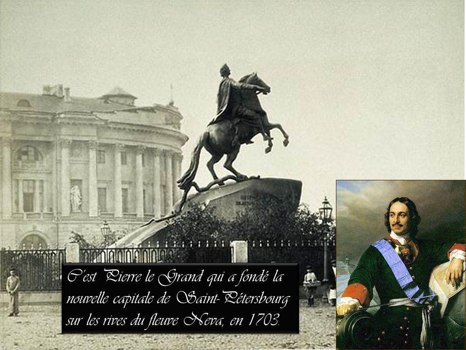 C'est Pierre le Grand qui a fondé la nouvelle capitale de Saint-Pétersbourg sur les rives du fleuve Neva, en 1703.