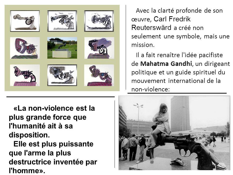 Avec la clarté profonde de son œuvre, Carl Fredrik Reuterswärd a créé non seulement une symbole, mais une mission. Il a fait renaître l idée pacifiste de Mahatma Gandhi, un dirigeant politique et un guide spirituel du mouvement international de la non-violence: