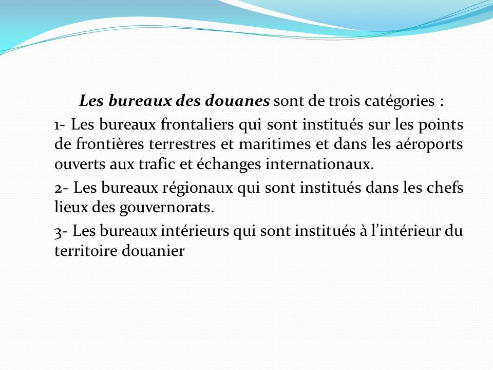 Les bureaux des douanes sont de trois catégories : 1- Les bureaux frontaliers qui sont institués sur les points de frontières terrestres et maritimes et dans les aéroports ouverts aux trafic et échanges internationaux.