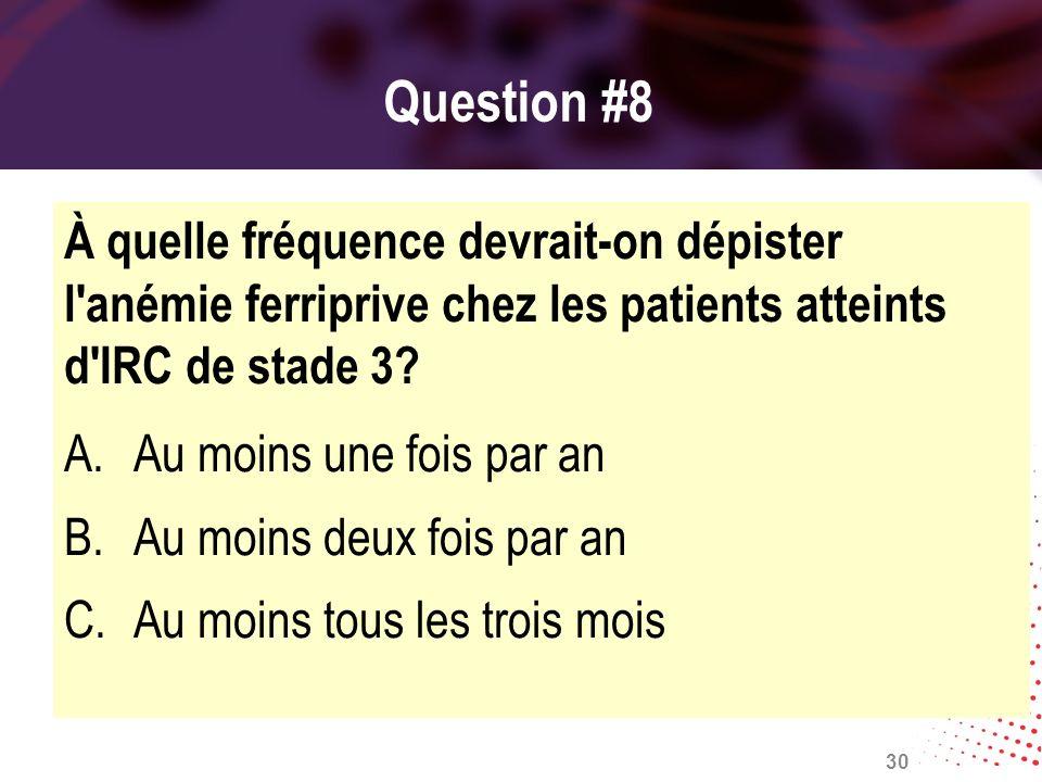 Question #8 À quelle fréquence devrait-on dépister l anémie ferriprive chez les patients atteints d IRC de stade 3