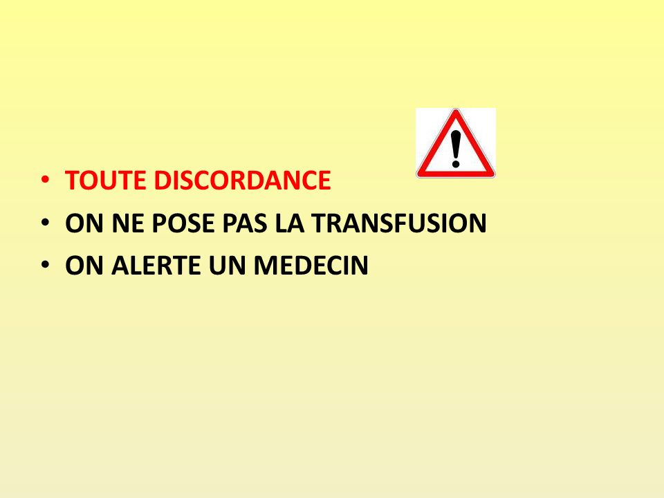 TOUTE DISCORDANCE ON NE POSE PAS LA TRANSFUSION ON ALERTE UN MEDECIN