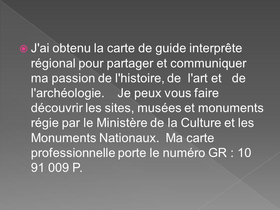 J ai obtenu la carte de guide interprête régional pour partager et communiquer ma passion de l histoire, de l art et de l archéologie. Je peux vous faire découvrir les sites, musées et monuments régie par le Ministère de la Culture et les Monuments Nationaux.