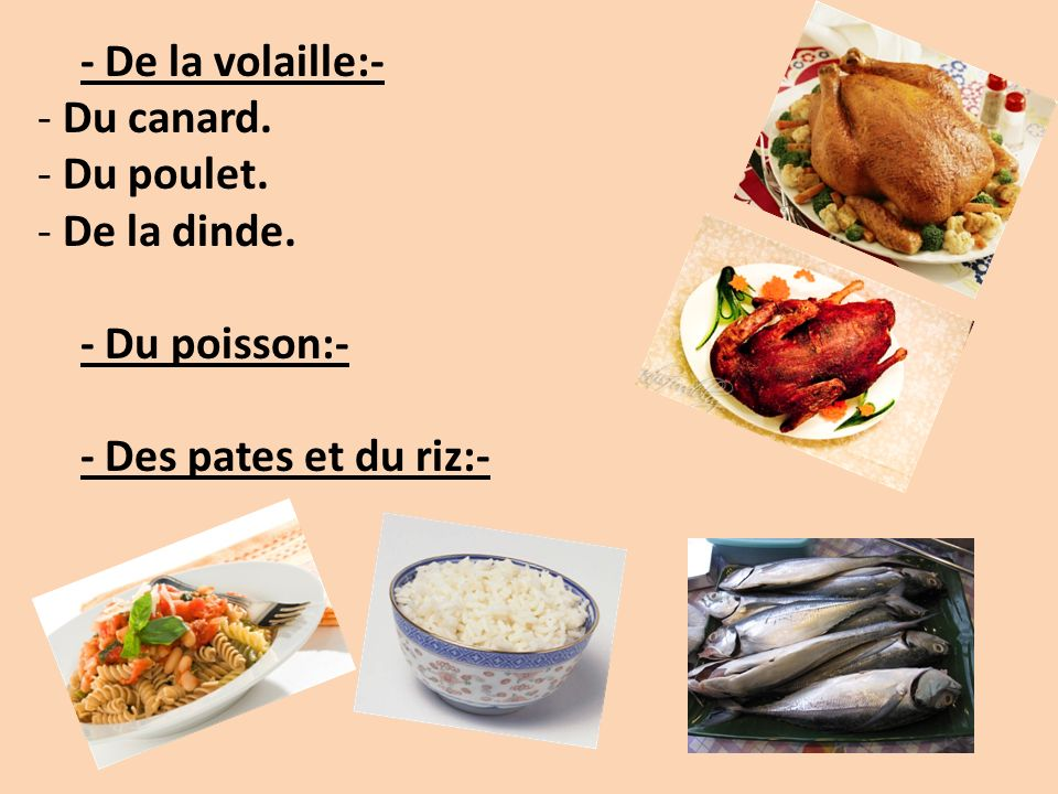 - De la volaille:- Du canard. Du poulet. De la dinde. - Du poisson:- - Des pates et du riz:-