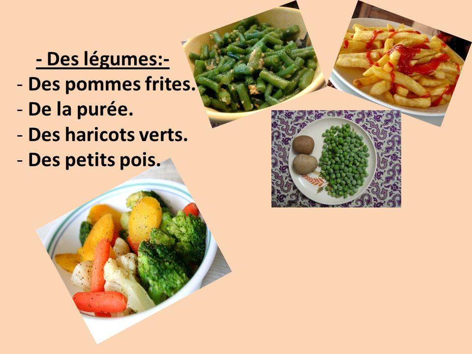 - Des légumes:- Des pommes frites. De la purée. Des haricots verts. Des petits pois.