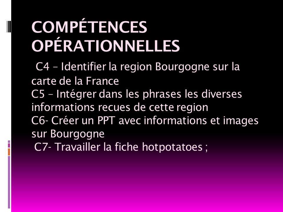COMPÉTENCES OPÉRATIONNELLES C4 – Identifier la region Bourgogne sur la carte de la France C5 – Intégrer dans les phrases les diverses informations recues de cette region C6- Créer un PPT avec informations et images sur Bourgogne C7- Travailler la fiche hotpotatoes ;
