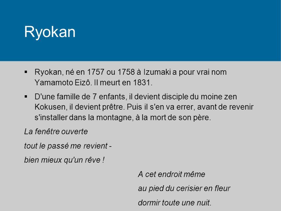 Ryokan Ryokan, né en 1757 ou 1758 à Izumaki a pour vrai nom Yamamoto Eizô. Il meurt en 1831.
