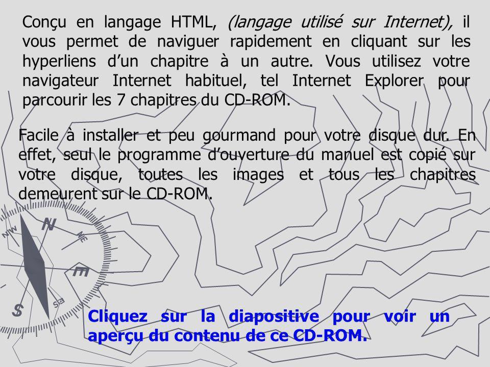 Conçu en langage HTML, (langage utilisé sur Internet), il vous permet de naviguer rapidement en cliquant sur les hyperliens d'un chapitre à un autre. Vous utilisez votre navigateur Internet habituel, tel Internet Explorer pour parcourir les 7 chapitres du CD-ROM.