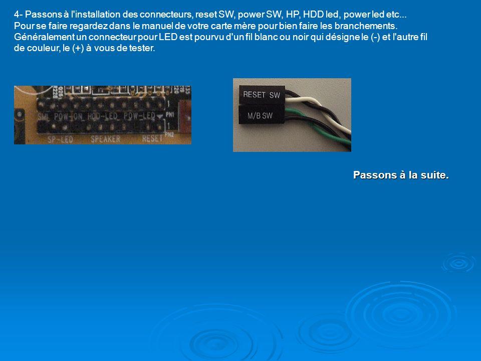 4- Passons à l installation des connecteurs, reset SW, power SW, HP, HDD led, power led etc... Pour se faire regardez dans le manuel de votre carte mère pour bien faire les branchements. Généralement un connecteur pour LED est pourvu d un fil blanc ou noir qui désigne le (-) et l autre fil de couleur, le (+) à vous de tester.