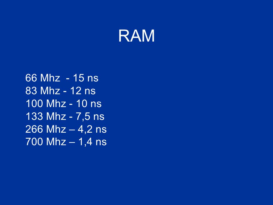 RAM 66 Mhz - 15 ns 83 Mhz - 12 ns 100 Mhz - 10 ns 133 Mhz - 7,5 ns