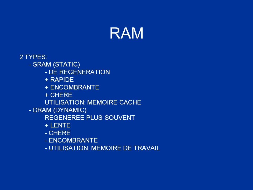 RAM 2 TYPES: - SRAM (STATIC) - DE REGENERATION + RAPIDE + ENCOMBRANTE