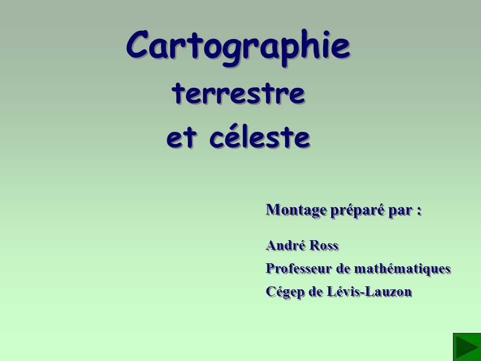 Cartographie terrestre et céleste Montage préparé par : André Ross