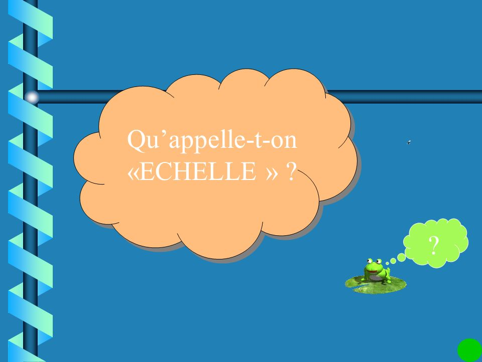 Qu'appelle-t-on «ECHELLE »