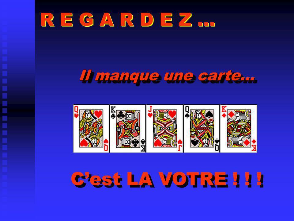 R E G A R D E Z … Il manque une carte… C'est LA VOTRE ! ! !