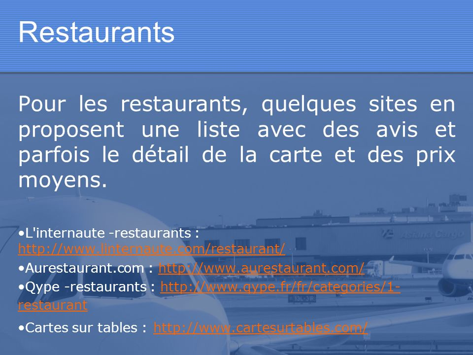 Restaurants Pour les restaurants, quelques sites en proposent une liste avec des avis et parfois le détail de la carte et des prix moyens.