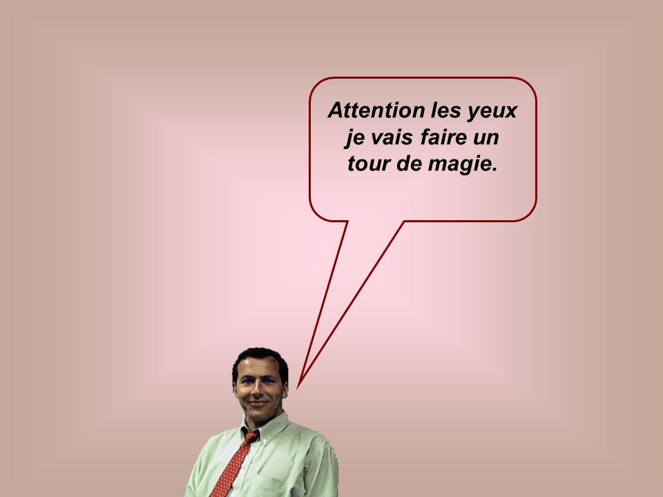 Attention les yeux je vais faire un tour de magie.