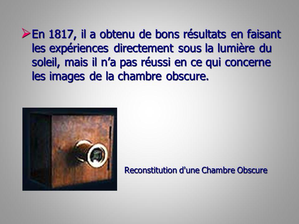 En 1817, il a obtenu de bons résultats en faisant les expériences directement sous la lumière du soleil, mais il n'a pas réussi en ce qui concerne les images de la chambre obscure.