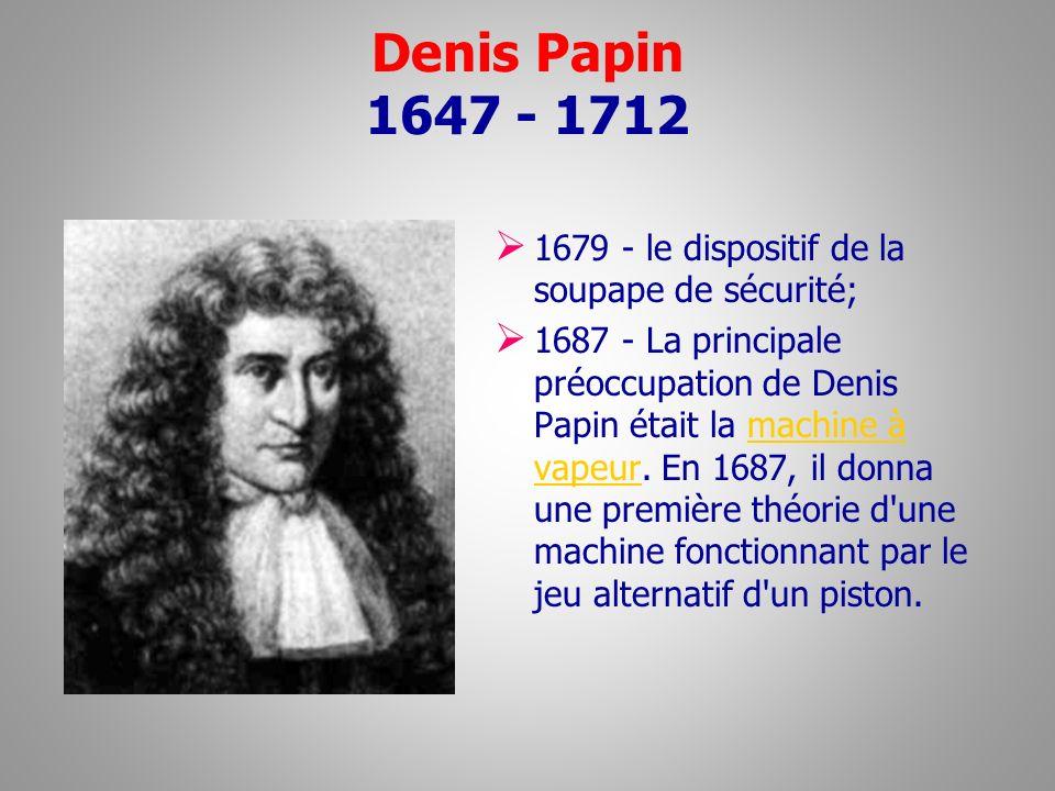 Denis Papin 1647 - 1712 1679 - le dispositif de la soupape de sécurité;