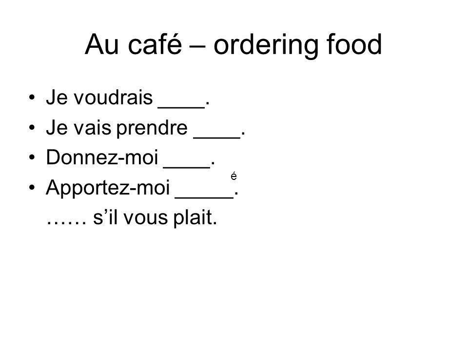 Au café – ordering food Je voudrais ____. Je vais prendre ____.