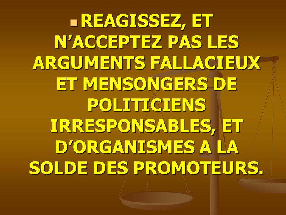 REAGISSEZ, ET N'ACCEPTEZ PAS LES ARGUMENTS FALLACIEUX ET MENSONGERS DE POLITICIENS IRRESPONSABLES, ET D'ORGANISMES A LA SOLDE DES PROMOTEURS.